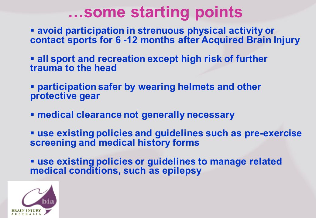 Brain Injury Network of South Australia AGM, 2008 16 Click to edit Master title style Click to edit Master subtitle style 6/3/2014 Brain Injury Network of South Australia AGM, 2008 16 …some starting points avoid participation in strenuous physical activity or contact sports for 6 -12 months after Acquired Brain Injury all sport and recreation except high risk of further trauma to the head participation safer by wearing helmets and other protective gear medical clearance not generally necessary use existing policies and guidelines such as pre-exercise screening and medical history forms use existing policies or guidelines to manage related medical conditions, such as epilepsy