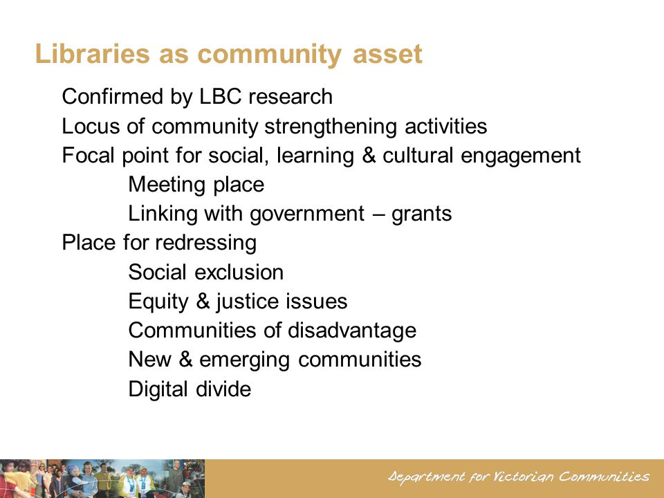 Libraries as community asset Confirmed by LBC research Locus of community strengthening activities Focal point for social, learning & cultural engagement Meeting place Linking with government – grants Place for redressing Social exclusion Equity & justice issues Communities of disadvantage New & emerging communities Digital divide