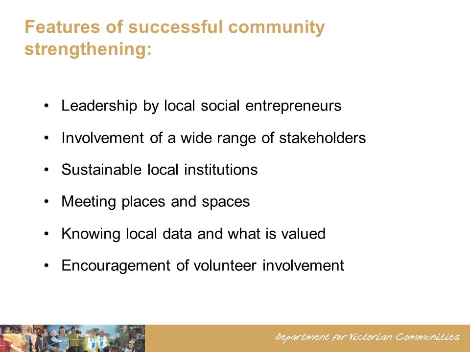 Features of successful community strengthening: Leadership by local social entrepreneurs Involvement of a wide range of stakeholders Sustainable local institutions Meeting places and spaces Knowing local data and what is valued Encouragement of volunteer involvement