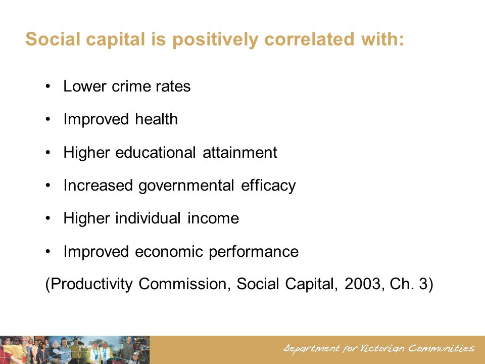 Social capital is positively correlated with: Lower crime rates Improved health Higher educational attainment Increased governmental efficacy Higher individual income Improved economic performance (Productivity Commission, Social Capital, 2003, Ch.
