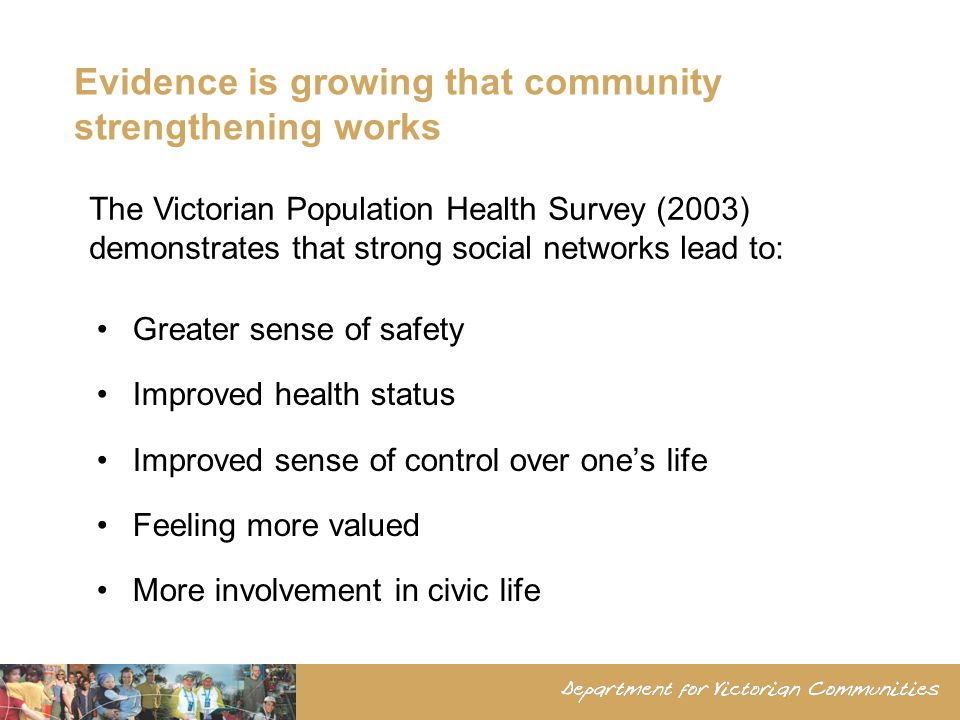 Evidence is growing that community strengthening works Greater sense of safety Improved health status Improved sense of control over ones life Feeling more valued More involvement in civic life The Victorian Population Health Survey (2003) demonstrates that strong social networks lead to: