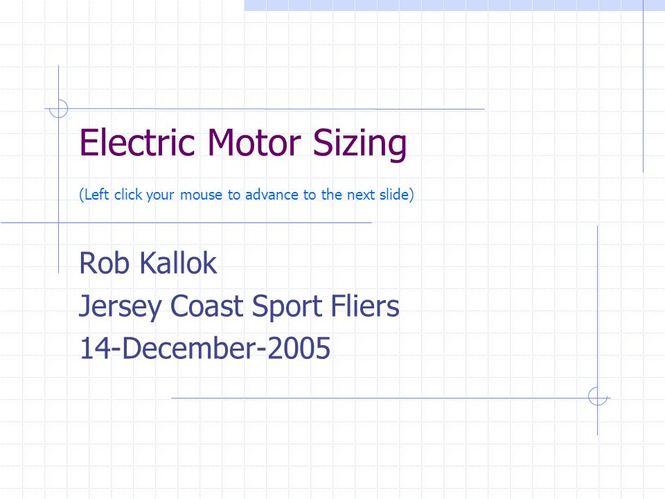 Electric Motor Sizing (Left click your mouse to advance to the next slide) Rob Kallok Jersey Coast Sport Fliers 14-December-2005