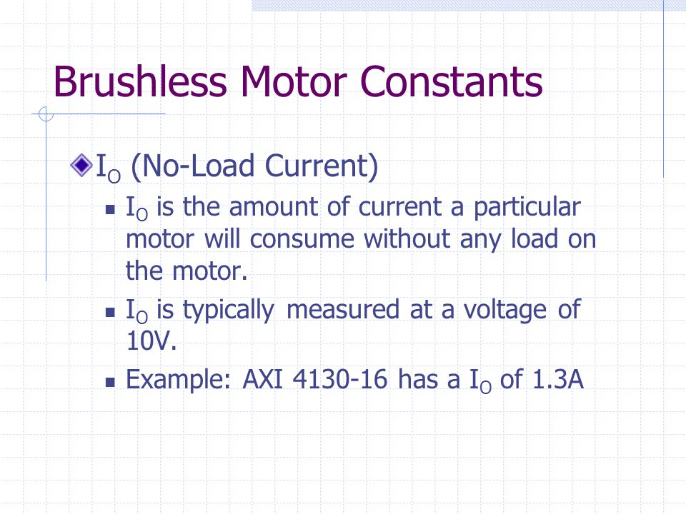 Brushless Motor Constants I O (No-Load Current) I O is the amount of current a particular motor will consume without any load on the motor.