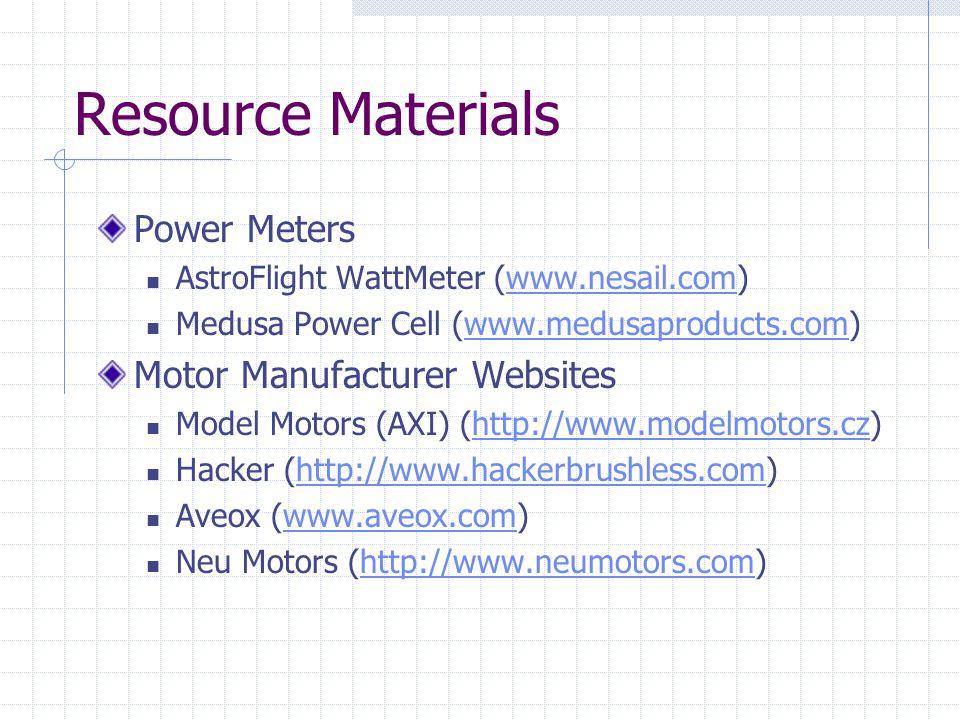 Resource Materials Power Meters AstroFlight WattMeter (www.nesail.com)www.nesail.com Medusa Power Cell (www.medusaproducts.com)www.medusaproducts.com Motor Manufacturer Websites Model Motors (AXI) (http://www.modelmotors.cz)http://www.modelmotors.cz Hacker (http://www.hackerbrushless.com)http://www.hackerbrushless.com Aveox (www.aveox.com)www.aveox.com Neu Motors (http://www.neumotors.com)http://www.neumotors.com