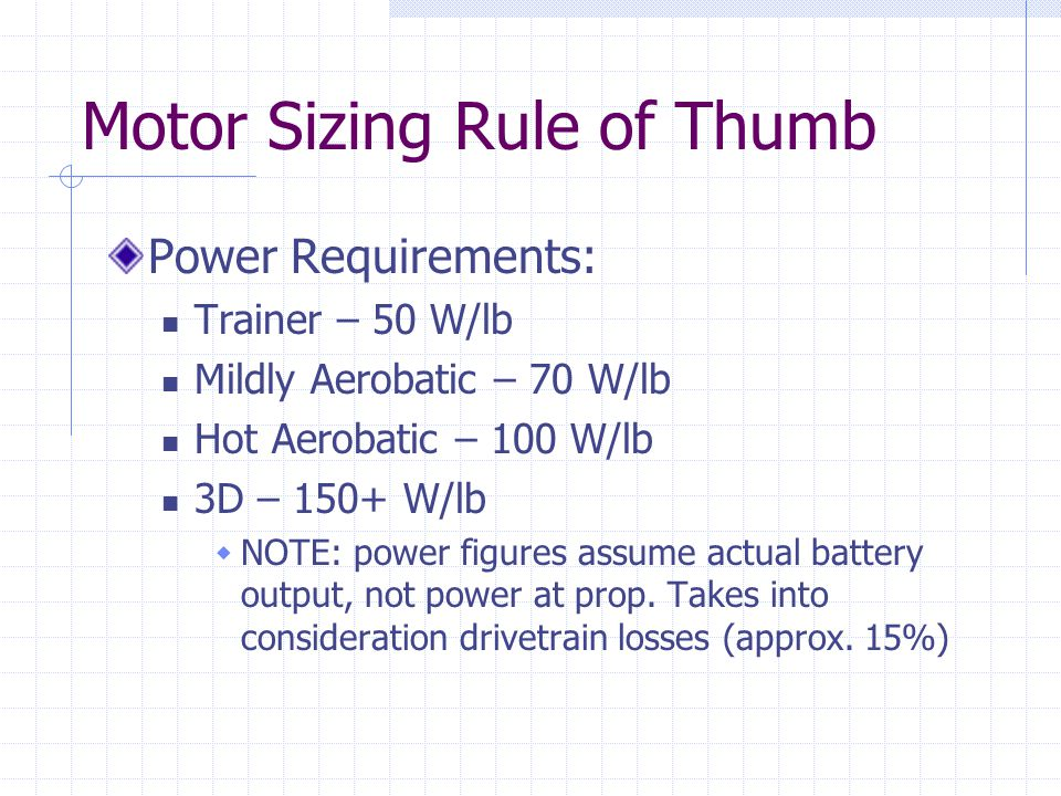 Motor Sizing Rule of Thumb Power Requirements: Trainer – 50 W/lb Mildly Aerobatic – 70 W/lb Hot Aerobatic – 100 W/lb 3D – 150+ W/lb NOTE: power figures assume actual battery output, not power at prop.