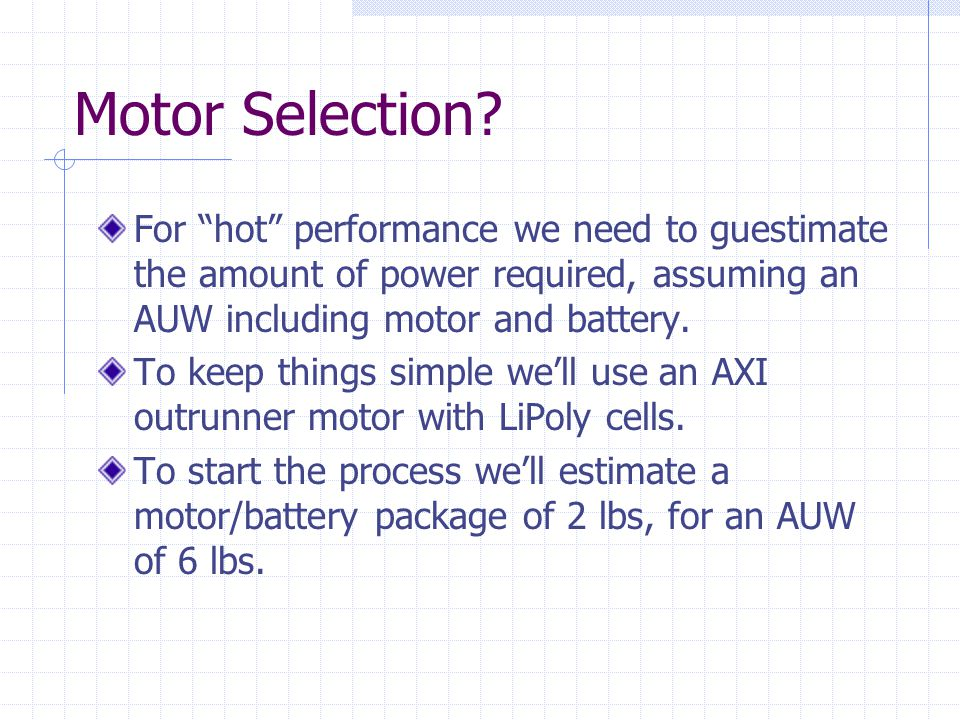 Motor Selection Assuming an AUW of 6lbs and a need of 100W/lb, we need a motor/battery combo capable of delivering 600W.