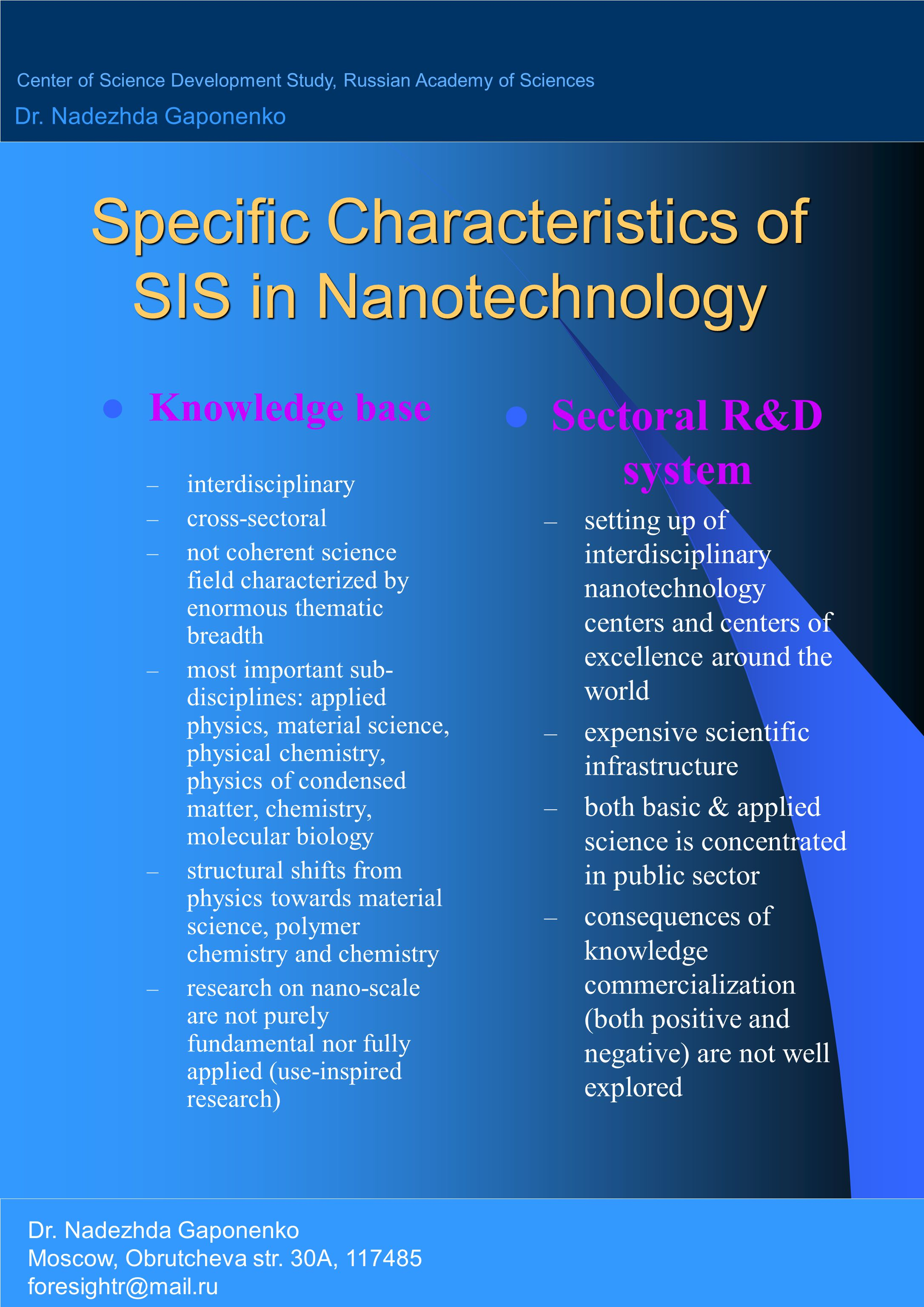 Specific Characteristics of SIS in Nanotechnology Knowledge base – interdisciplinary – cross-sectoral – not coherent science field characterized by enormous thematic breadth – most important sub- disciplines: applied physics, material science, physical chemistry, physics of condensed matter, chemistry, molecular biology – structural shifts from physics towards material science, polymer chemistry and chemistry – research on nano-scale are not purely fundamental nor fully applied (use-inspired research) Sectoral R&D system – setting up of interdisciplinary nanotechnology centers and centers of excellence around the world – expensive scientific infrastructure – both basic & applied science is concentrated in public sector – consequences of knowledge commercialization (both positive and negative) are not well explored Center of Science Development Study, Russian Academy of Sciences Dr.