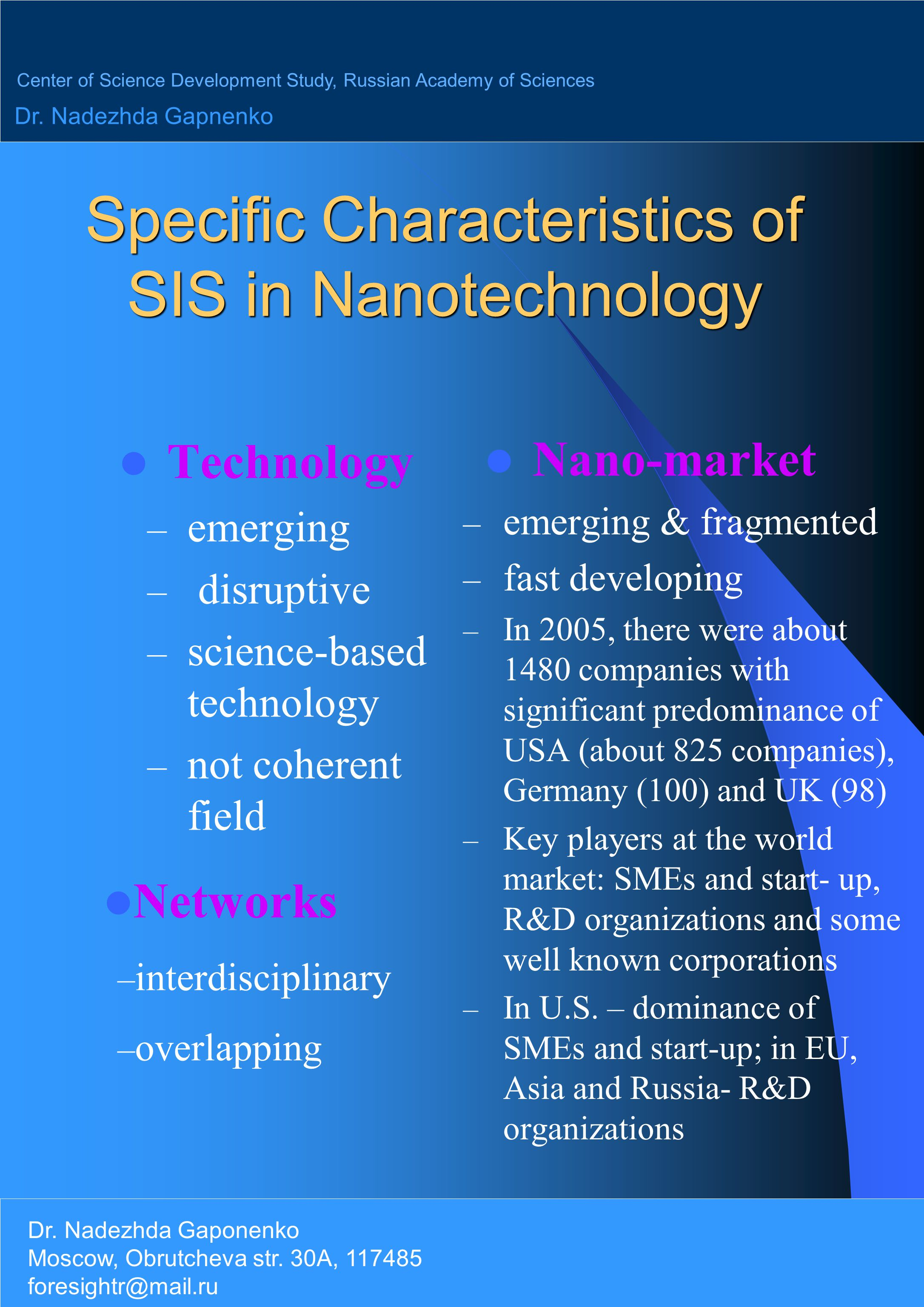 Specific Characteristics of SIS in Nanotechnology Technology – emerging – disruptive – science-based technology – not coherent field Nano-market – emerging & fragmented – fast developing – In 2005, there were about 1480 companies with significant predominance of USA (about 825 companies), Germany (100) and UK (98) – Key players at the world market: SMEs and start- up, R&D organizations and some well known corporations – In U.S.