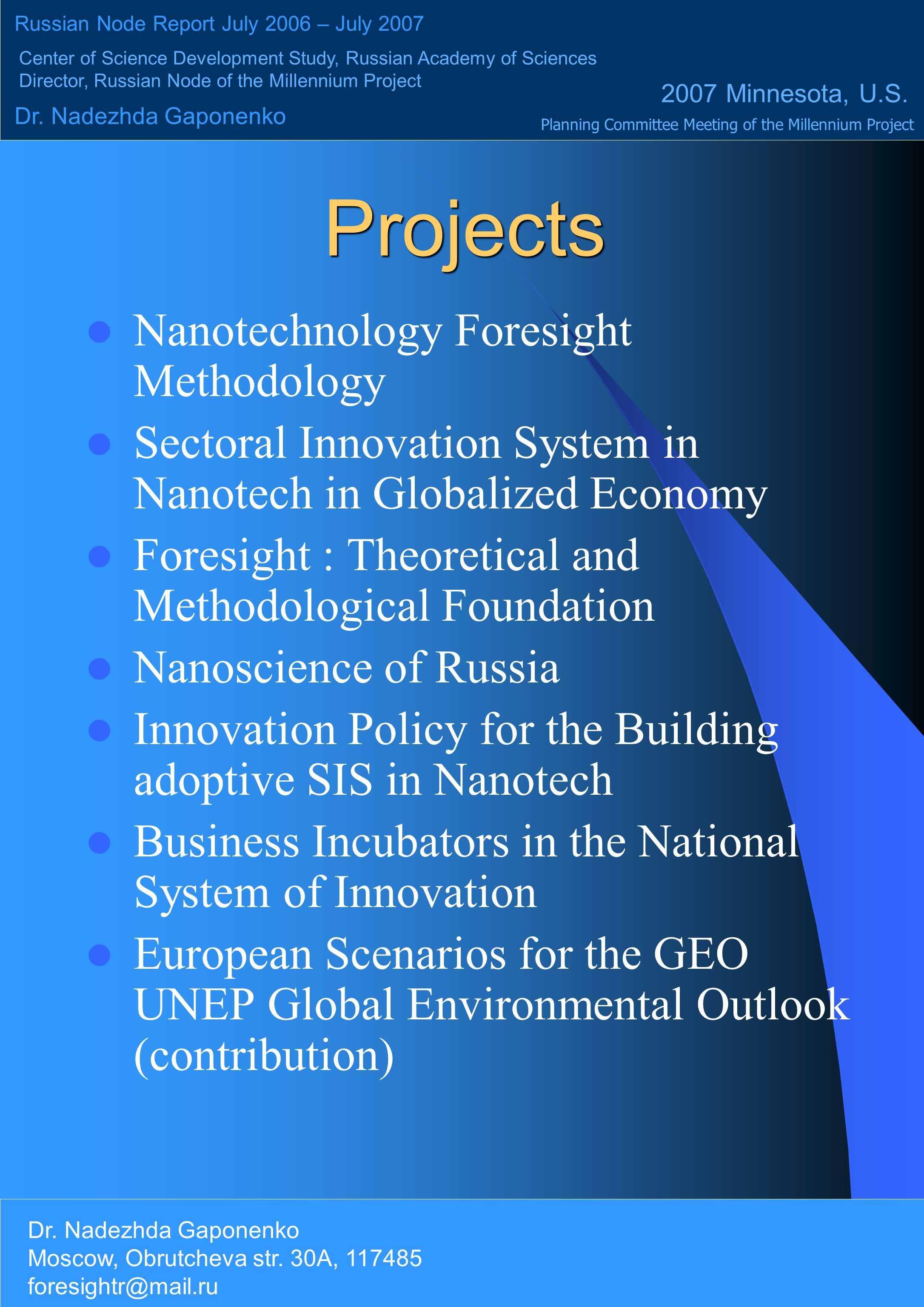 Projects Nanotechnology Foresight Methodology Sectoral Innovation System in Nanotech in Globalized Economy Foresight : Theoretical and Methodological Foundation Nanoscience of Russia Innovation Policy for the Building adoptive SIS in Nanotech Business Incubators in the National System of Innovation European Scenarios for the GEO UNEP Global Environmental Outlook (contribution) Russian Node Report July 2006 – July 2007 Center of Science Development Study, Russian Academy of Sciences Director, Russian Node of the Millennium Project Dr.