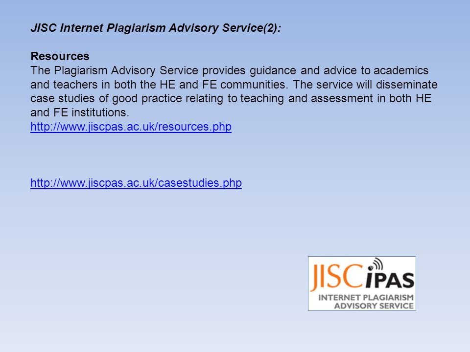JISC Internet Plagiarism Advisory Service(2): Resources The Plagiarism Advisory Service provides guidance and advice to academics and teachers in both the HE and FE communities.