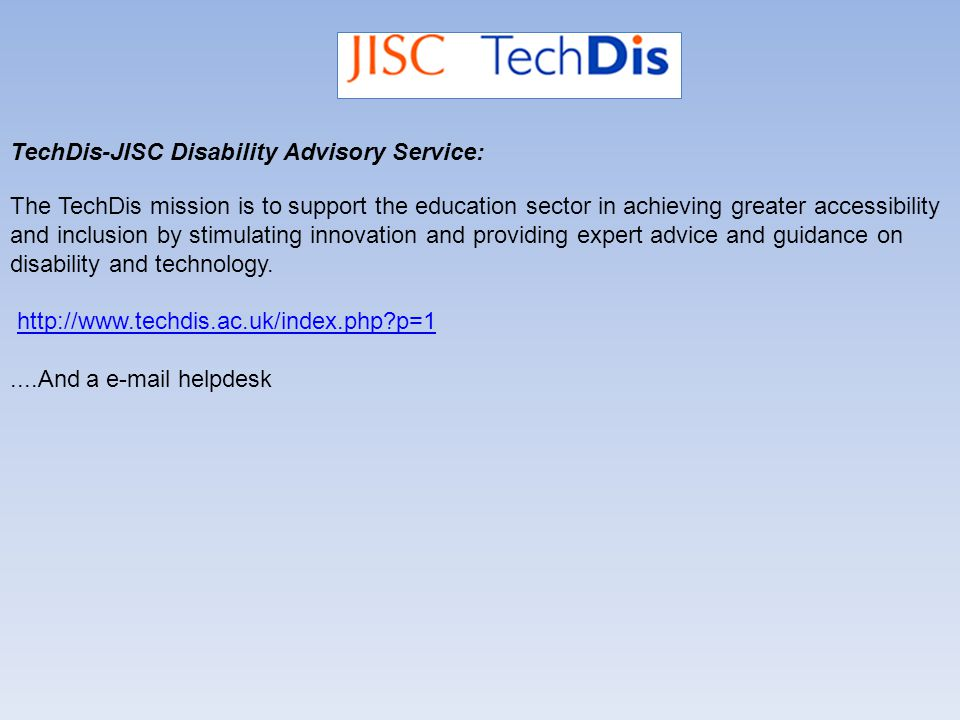 TechDis-JISC Disability Advisory Service: The TechDis mission is to support the education sector in achieving greater accessibility and inclusion by stimulating innovation and providing expert advice and guidance on disability and technology.
