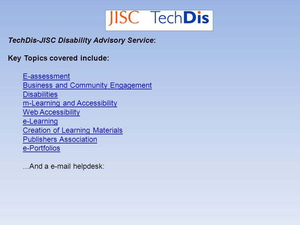 TechDis-JISC Disability Advisory Service: Key Topics covered include: E-assessment Business and Community Engagement Disabilities m-Learning and Accessibility Web Accessibility e-Learning Creation of Learning Materials Publishers Association e-Portfolios...And a e-mail helpdesk:
