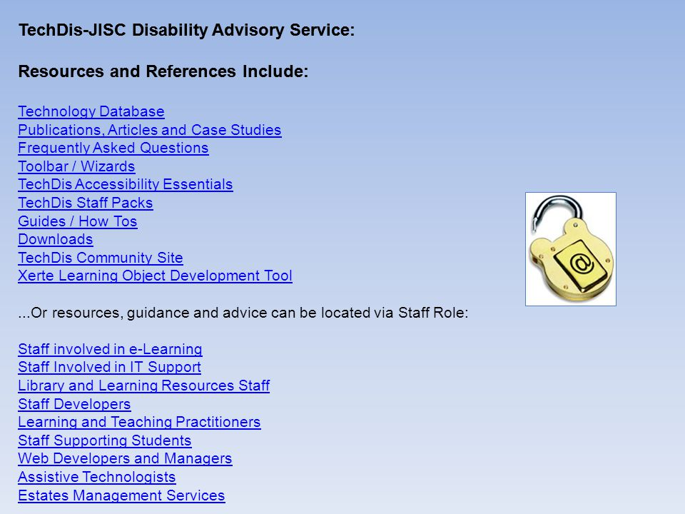 TechDis-JISC Disability Advisory Service: Resources and References Include: TechDis-JISC Disability Advisory Service: Resources and References Include: Technology Database Publications, Articles and Case Studies Frequently Asked Questions Toolbar / Wizards TechDis Accessibility Essentials TechDis Staff Packs Guides / How Tos Downloads TechDis Community Site Xerte Learning Object Development Tool...Or resources, guidance and advice can be located via Staff Role: Staff involved in e-Learning Staff Involved in IT Support Library and Learning Resources Staff Staff Developers Learning and Teaching Practitioners Staff Supporting Students Web Developers and Managers Assistive Technologists Estates Management Services