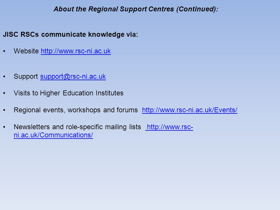 About the Regional Support Centres (Continued): JISC RSCs communicate knowledge via: Website http://www.rsc-ni.ac.ukhttp://www.rsc-ni.ac.uk Support support@rsc-ni.ac.uksupport@rsc-ni.ac.uk Visits to Higher Education Institutes Regional events, workshops and forums http://www.rsc-ni.ac.uk/Events/http://www.rsc-ni.ac.uk/Events/ Newsletters and role-specific mailing lists http://www.rsc- ni.ac.uk/Communications/ http://www.rsc- ni.ac.uk/Communications/