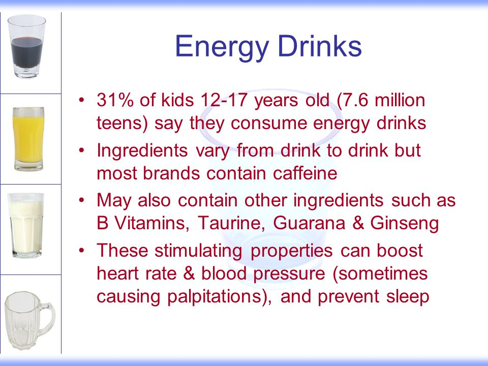 Energy Drinks 31% of kids 12-17 years old (7.6 million teens) say they consume energy drinks Ingredients vary from drink to drink but most brands contain caffeine May also contain other ingredients such as B Vitamins, Taurine, Guarana & Ginseng These stimulating properties can boost heart rate & blood pressure (sometimes causing palpitations), and prevent sleep