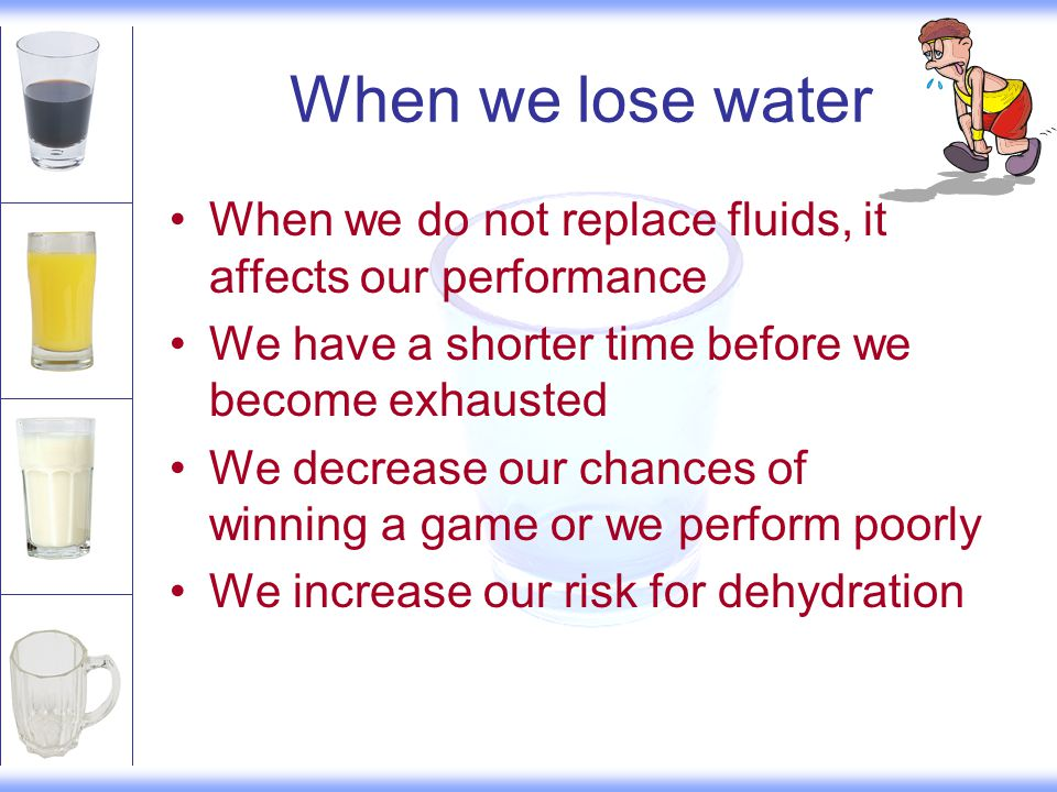When we lose water When we do not replace fluids, it affects our performance We have a shorter time before we become exhausted We decrease our chances of winning a game or we perform poorly We increase our risk for dehydration