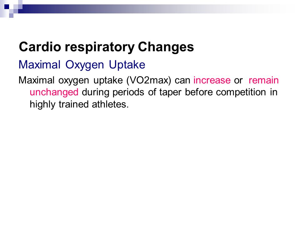 Cardio respiratory Changes Maximal Oxygen Uptake Maximal oxygen uptake (VO2max) can increase or remain unchanged during periods of taper before compet