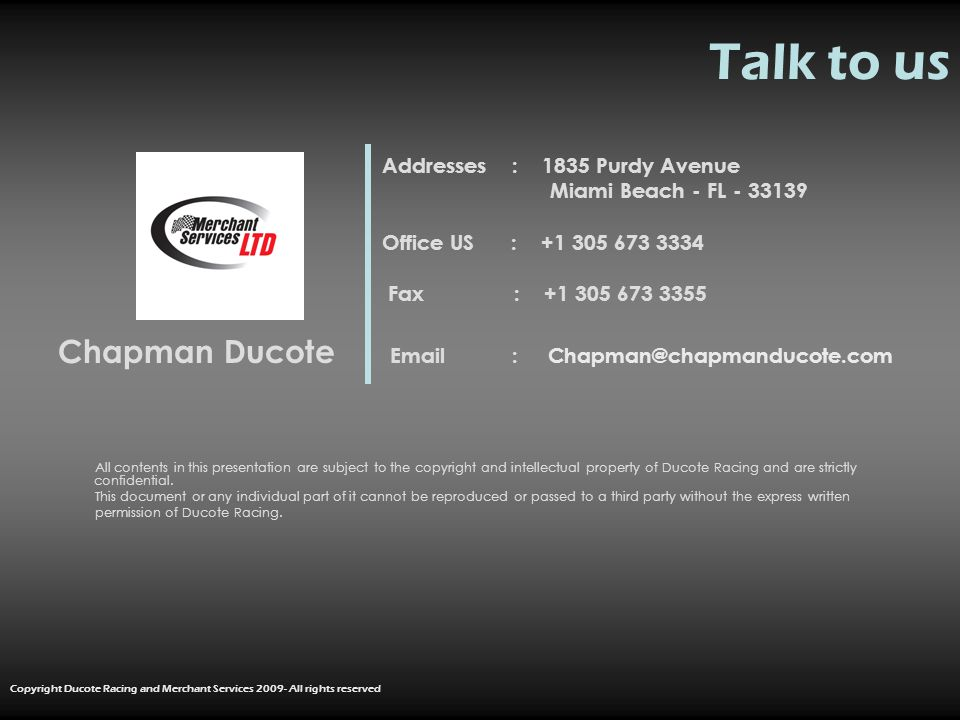 Talk to us Addresses : 1835 Purdy Avenue Miami Beach - FL - 33139 Office US : +1 305 673 3334 Fax : +1 305 673 3355 Chapman Ducote Email : Chapman@chapmanducote.com All contents in this presentation are subject to the copyright and intellectual property of Ducote Racing and are strictly confidential.