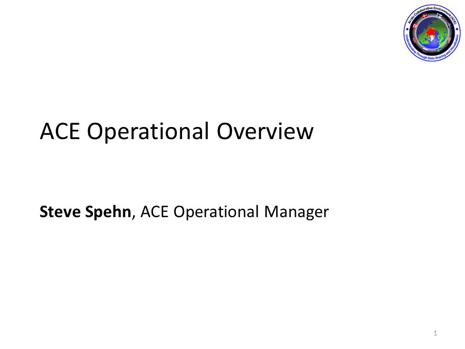 ACE Operational Overview Steve Spehn, ACE Operational Manager 1