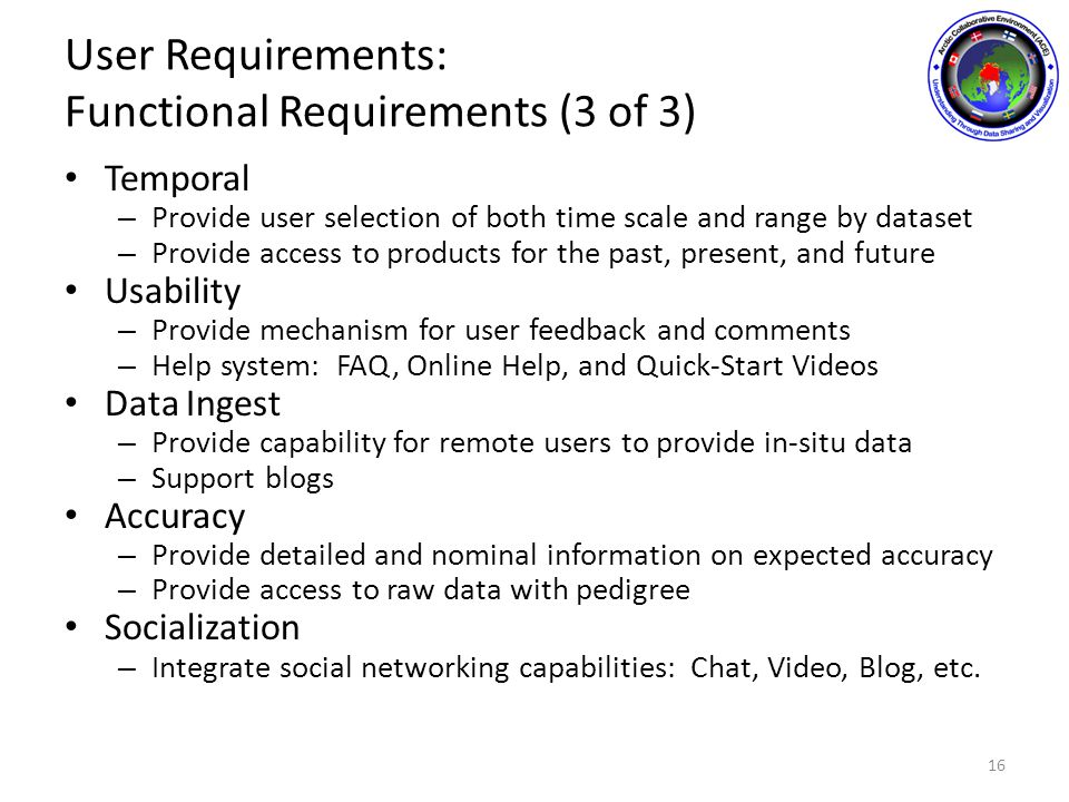 User Requirements: Functional Requirements (3 of 3) Temporal – Provide user selection of both time scale and range by dataset – Provide access to products for the past, present, and future Usability – Provide mechanism for user feedback and comments – Help system: FAQ, Online Help, and Quick-Start Videos Data Ingest – Provide capability for remote users to provide in-situ data – Support blogs Accuracy – Provide detailed and nominal information on expected accuracy – Provide access to raw data with pedigree Socialization – Integrate social networking capabilities: Chat, Video, Blog, etc.