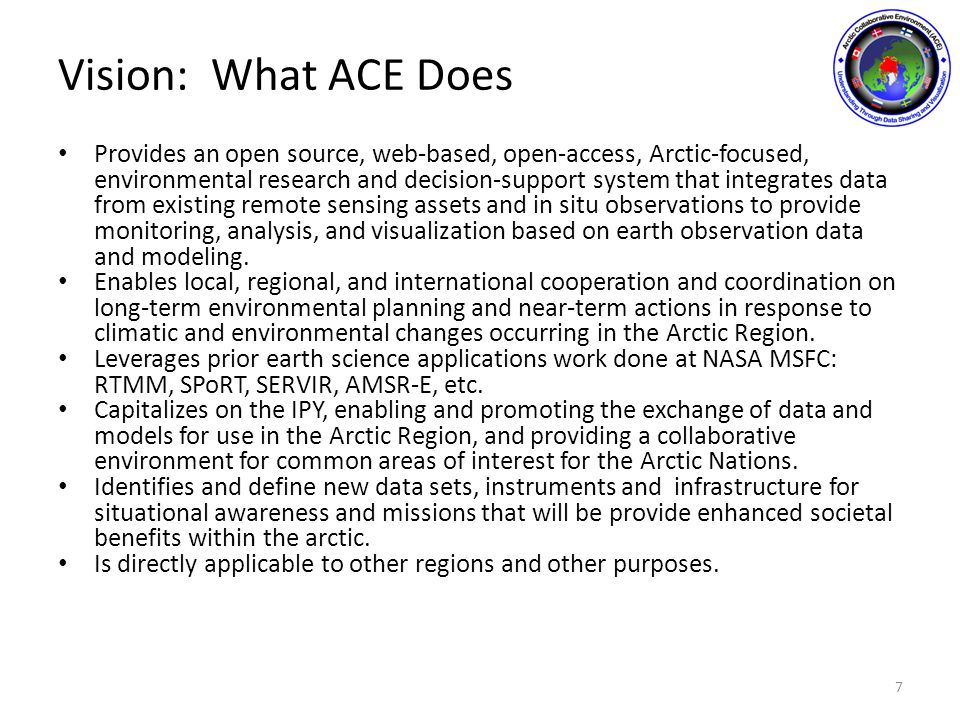 Vision: What ACE Does Provides an open source, web-based, open-access, Arctic-focused, environmental research and decision-support system that integrates data from existing remote sensing assets and in situ observations to provide monitoring, analysis, and visualization based on earth observation data and modeling.