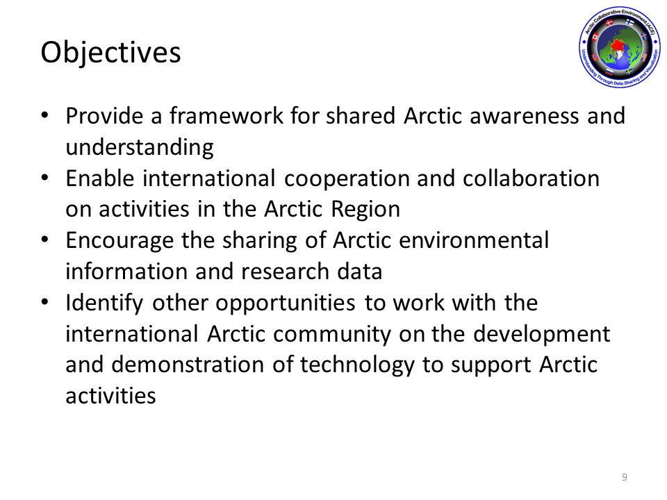 Objectives Provide a framework for shared Arctic awareness and understanding Enable international cooperation and collaboration on activities in the Arctic Region Encourage the sharing of Arctic environmental information and research data Identify other opportunities to work with the international Arctic community on the development and demonstration of technology to support Arctic activities 9
