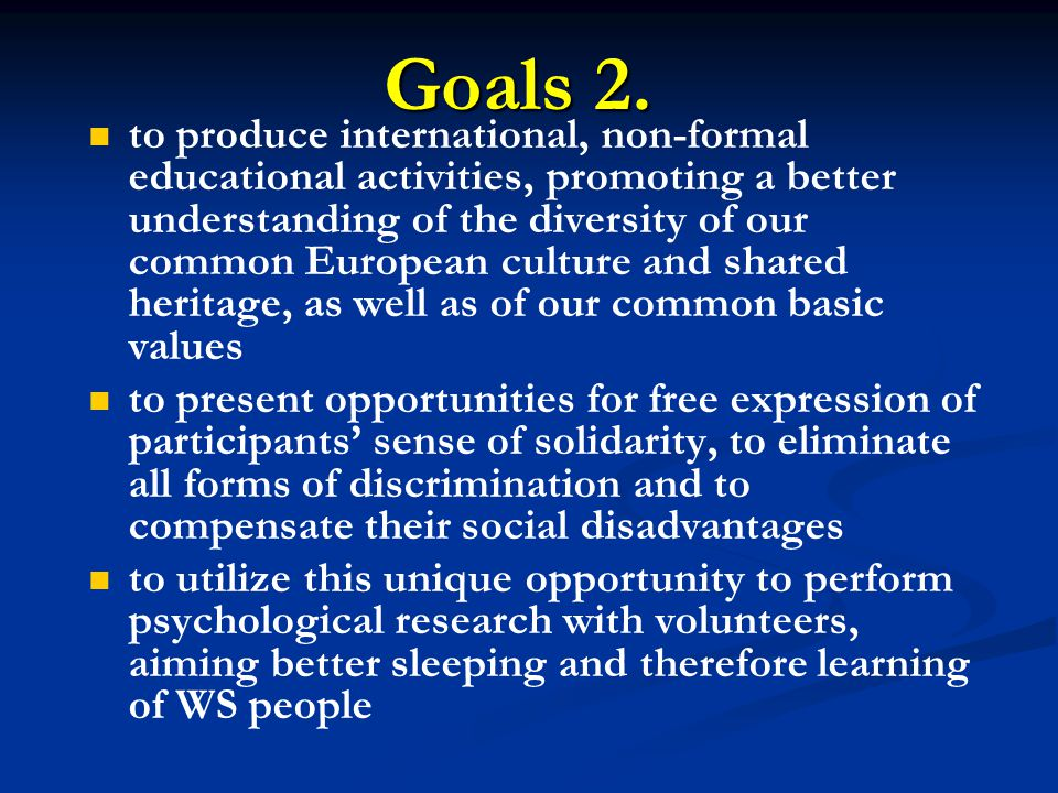 to produce international, non-formal educational activities, promoting a better understanding of the diversity of our common European culture and shared heritage, as well as of our common basic values to present opportunities for free expression of participants sense of solidarity, to eliminate all forms of discrimination and to compensate their social disadvantages to utilize this unique opportunity to perform psychological research with volunteers, aiming better sleeping and therefore learning of WS people Goals 2.