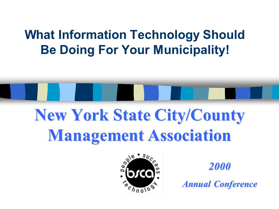 New York State City/County Management Association What Information Technology Should Be Doing For Your Municipality! 2000 Annual Conference