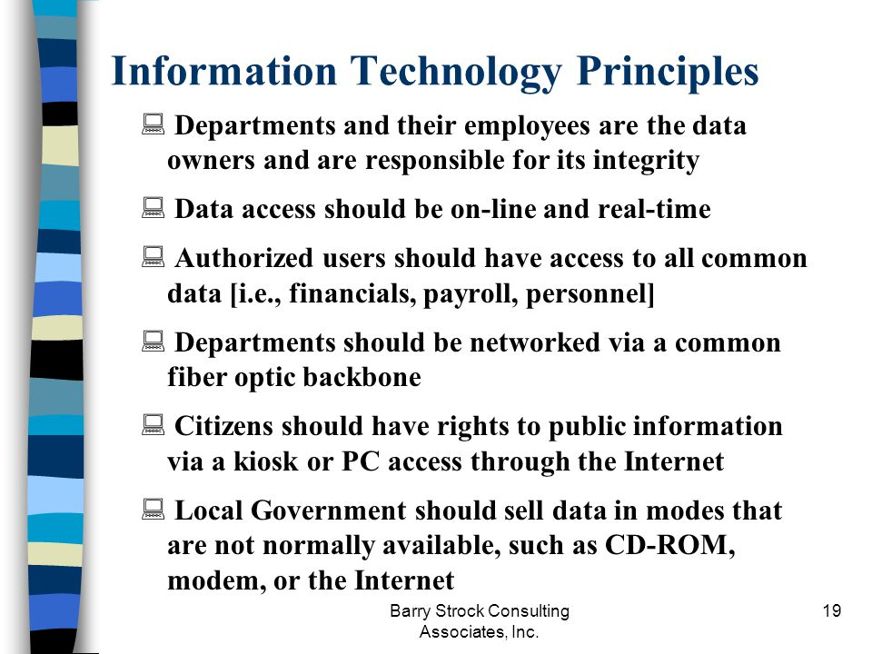 Barry Strock Consulting Associates, Inc. 19 Information Technology Principles Departments and their employees are the data owners and are responsible