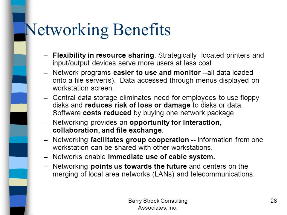 Barry Strock Consulting Associates, Inc. 28 Networking Benefits –Flexibility in resource sharing: Strategically located printers and input/output devi