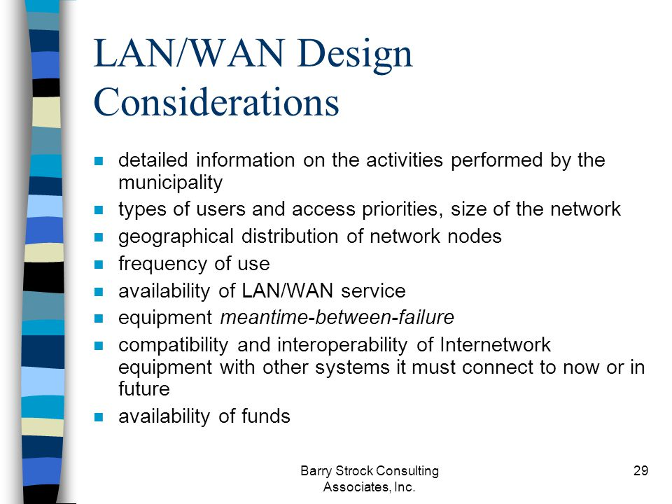 Barry Strock Consulting Associates, Inc. 29 LAN/WAN Design Considerations n detailed information on the activities performed by the municipality n typ