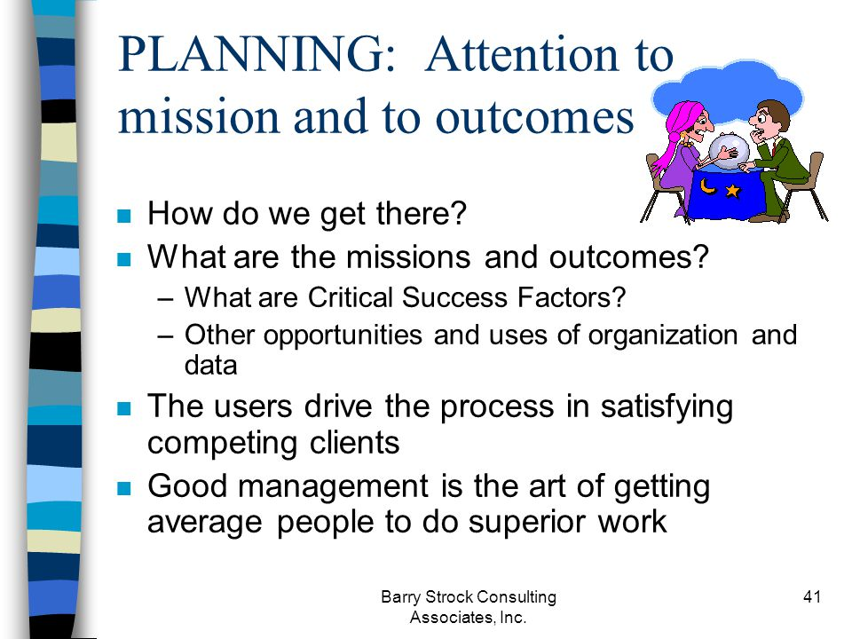 Barry Strock Consulting Associates, Inc. 41 n How do we get there? n What are the missions and outcomes? –What are Critical Success Factors? –Other op