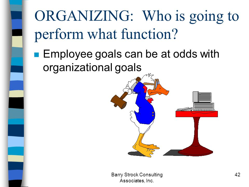 Barry Strock Consulting Associates, Inc. 42 ORGANIZING: Who is going to perform what function? n Employee goals can be at odds with organizational goa