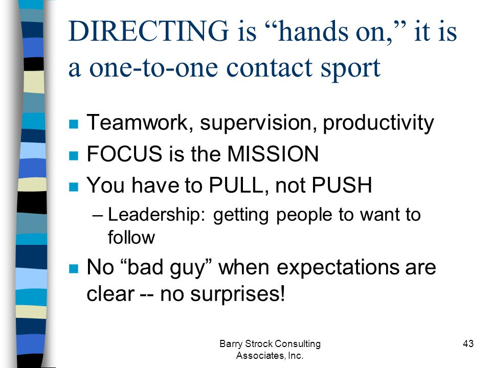Barry Strock Consulting Associates, Inc. 43 DIRECTING is hands on, it is a one-to-one contact sport n Teamwork, supervision, productivity n FOCUS is t