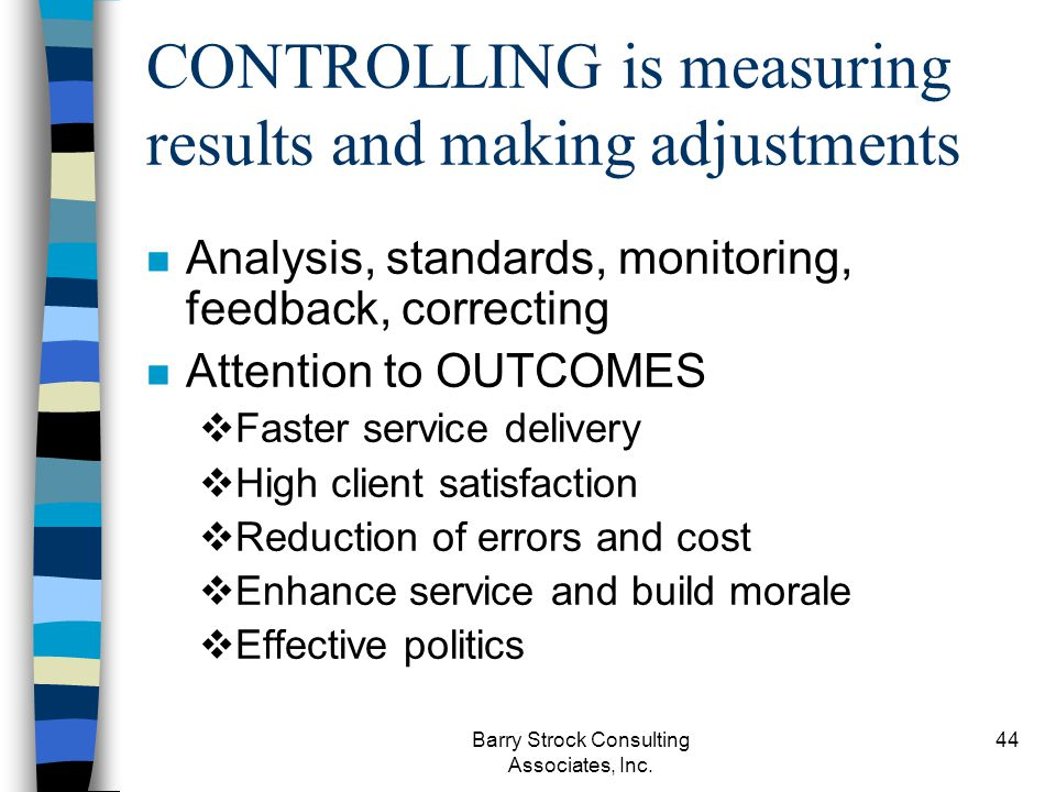 Barry Strock Consulting Associates, Inc. 44 CONTROLLING is measuring results and making adjustments n Analysis, standards, monitoring, feedback, corre