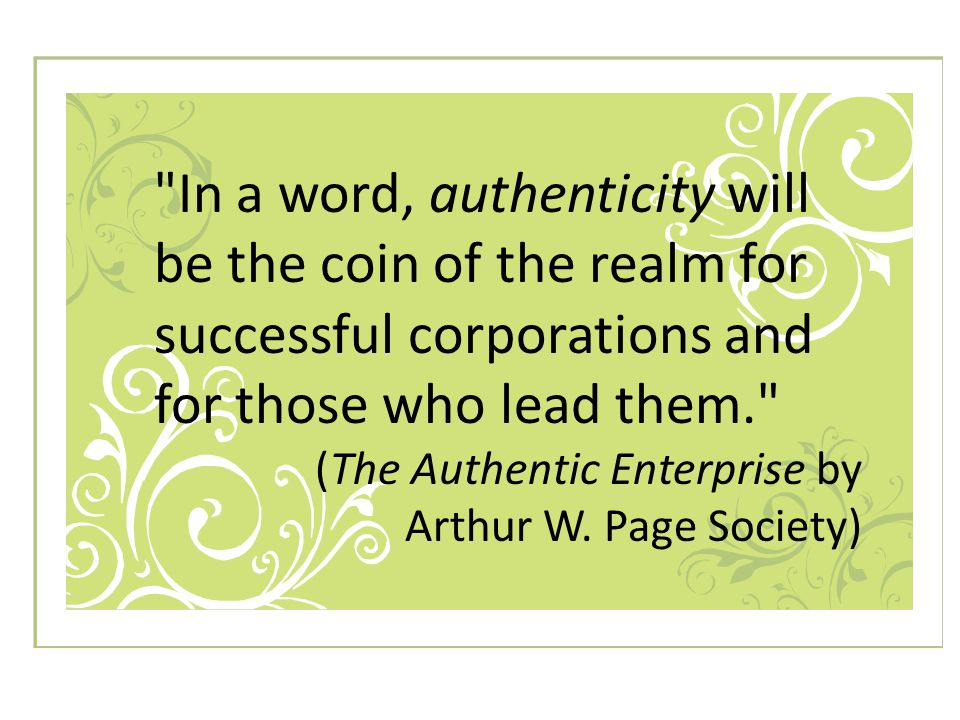 In a word, authenticity will be the coin of the realm for successful corporations and for those who lead them. (The Authentic Enterprise by Arthur W.