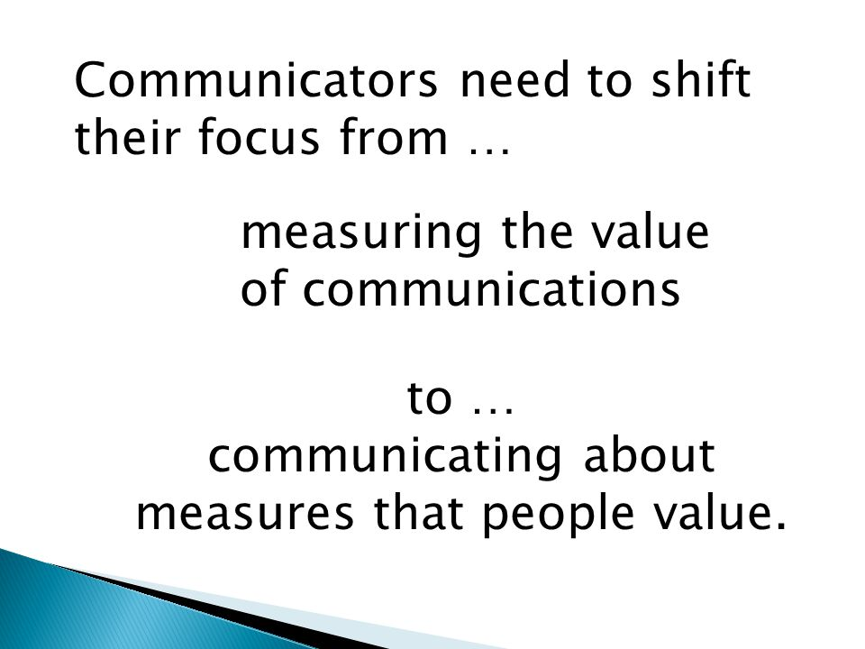 Communicators need to shift their focus from … measuring the value of communications to … communicating about measures that people value.