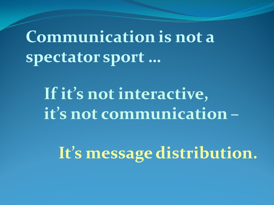Communication is not a spectator sport … If its not interactive, its not communication – Its message distribution.