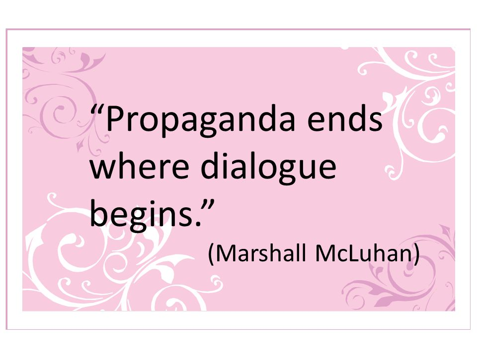 Propaganda ends where dialogue begins. (Marshall McLuhan)