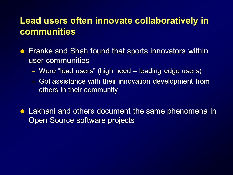 Lead users often innovate collaboratively in communities Franke and Shah found that sports innovators within user communities Franke and Shah found that sports innovators within user communities –Were lead users (high need – leading edge users) –Got assistance with their innovation development from others in their community Lakhani and others document the same phenomena in Open Source software projects Lakhani and others document the same phenomena in Open Source software projects