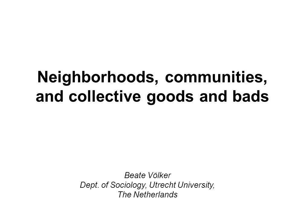 Neighborhoods, communities, and collective goods and bads Beate Völker Dept.