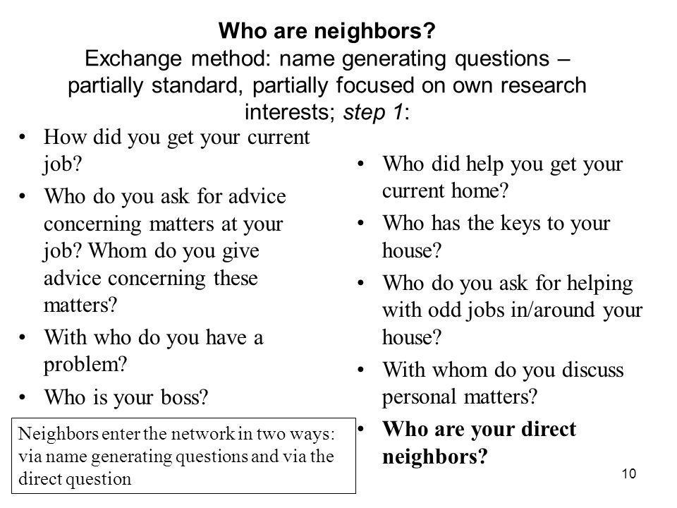 10 Who are neighbors? Exchange method: name generating questions – partially standard, partially focused on own research interests; step 1: How did yo