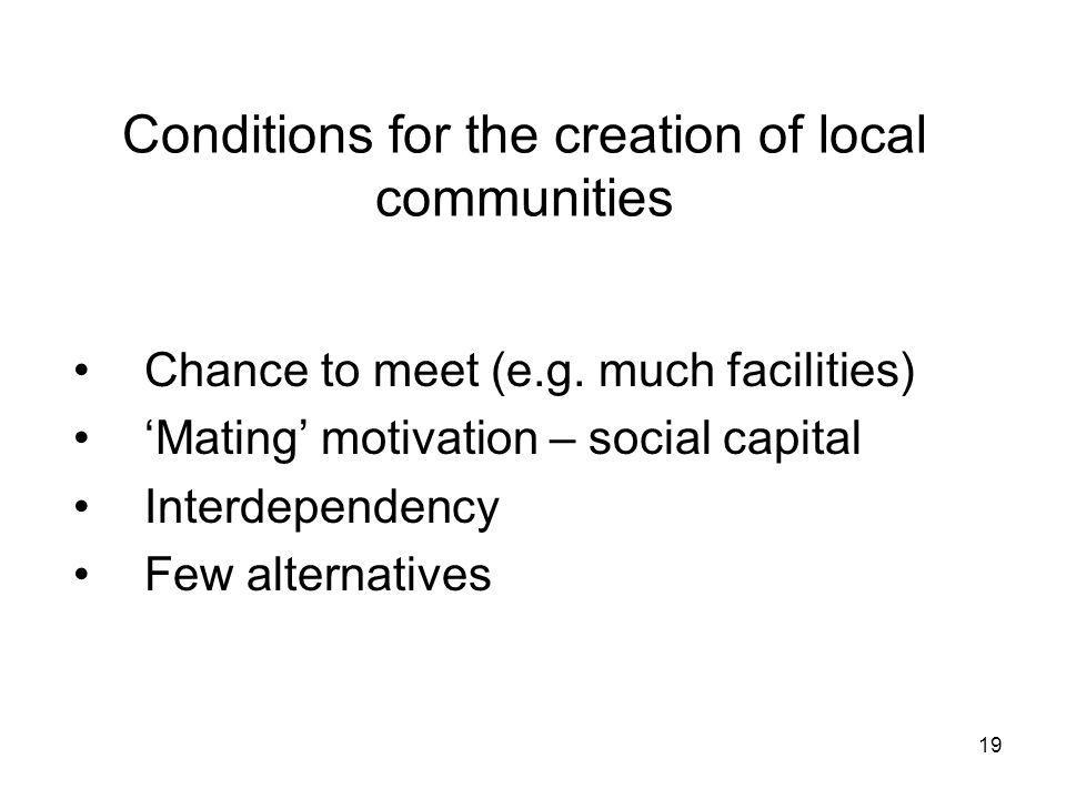 19 Conditions for the creation of local communities Chance to meet (e.g. much facilities) Mating motivation – social capital Interdependency Few alter