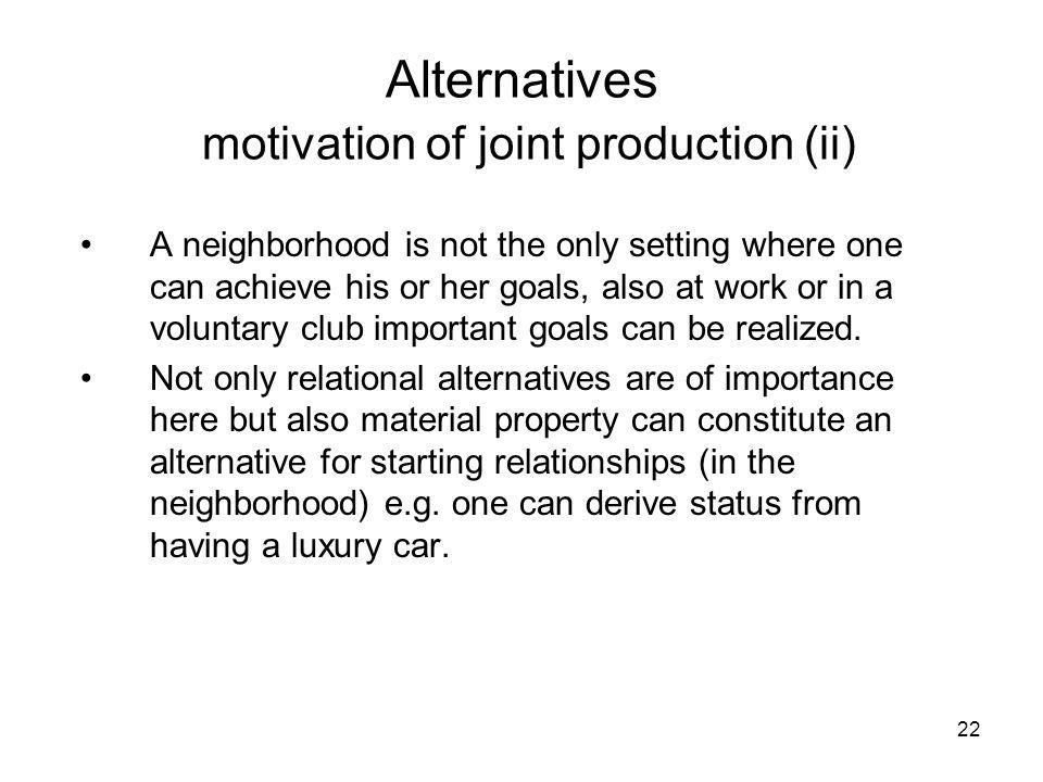 22 Alternatives motivation of joint production (ii) A neighborhood is not the only setting where one can achieve his or her goals, also at work or in a voluntary club important goals can be realized.