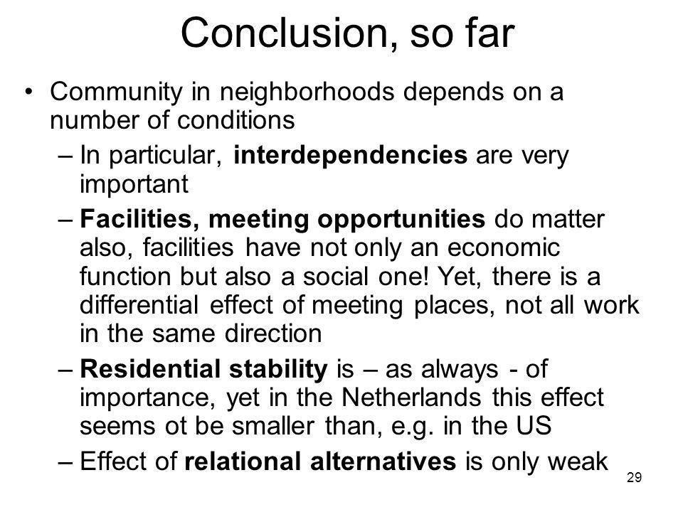 29 Conclusion, so far Community in neighborhoods depends on a number of conditions –In particular, interdependencies are very important –Facilities, meeting opportunities do matter also, facilities have not only an economic function but also a social one.