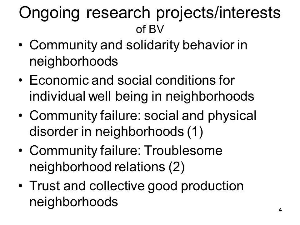 Ongoing research projects/interests of BV Community and solidarity behavior in neighborhoods Economic and social conditions for individual well being