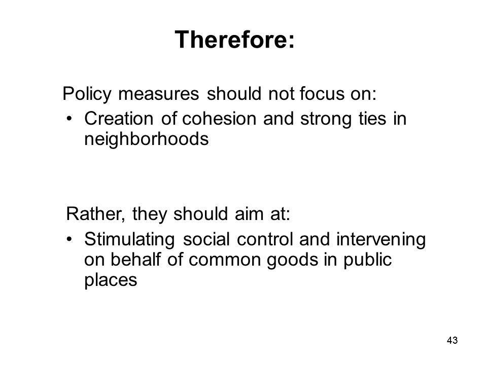 43 Policy measures should not focus on: Creation of cohesion and strong ties in neighborhoods Rather, they should aim at: Stimulating social control a