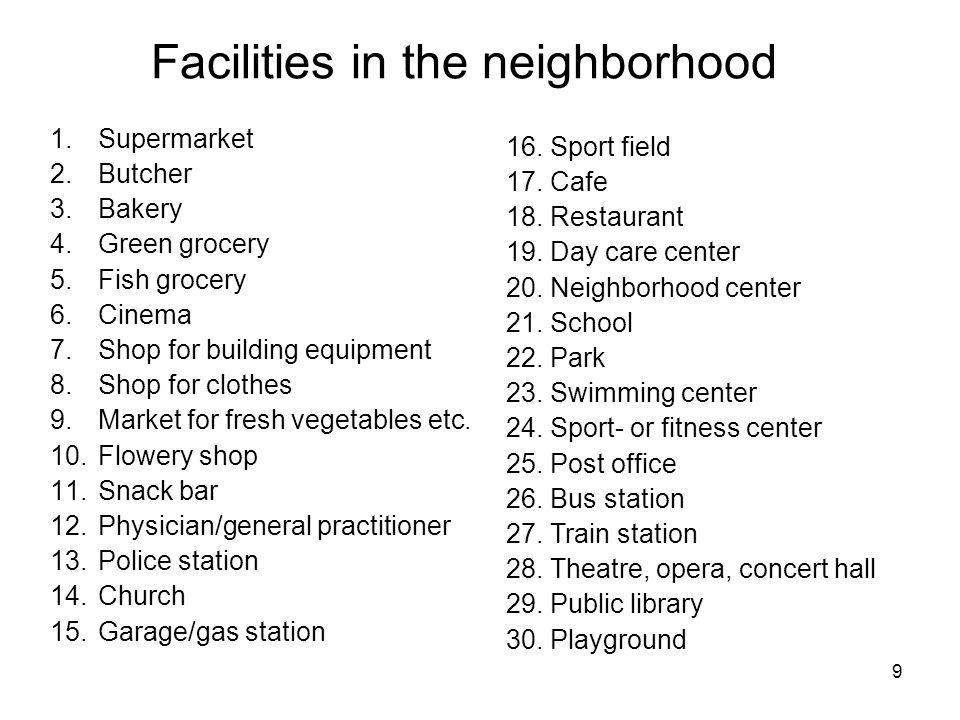 9 Facilities in the neighborhood 1.Supermarket 2.Butcher 3.Bakery 4.Green grocery 5.Fish grocery 6.Cinema 7.Shop for building equipment 8.Shop for clothes 9.Market for fresh vegetables etc.