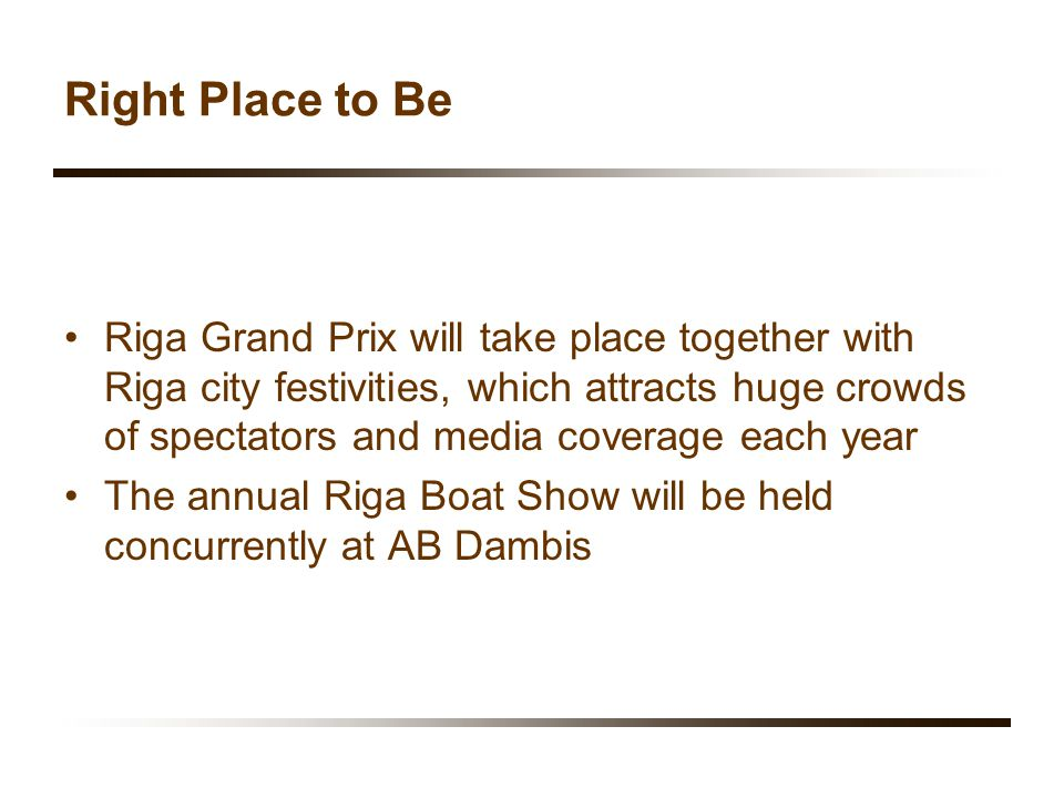 Right Place to Be Riga Grand Prix will take place together with Riga city festivities, which attracts huge crowds of spectators and media coverage each year The annual Riga Boat Show will be held concurrently at AB Dambis