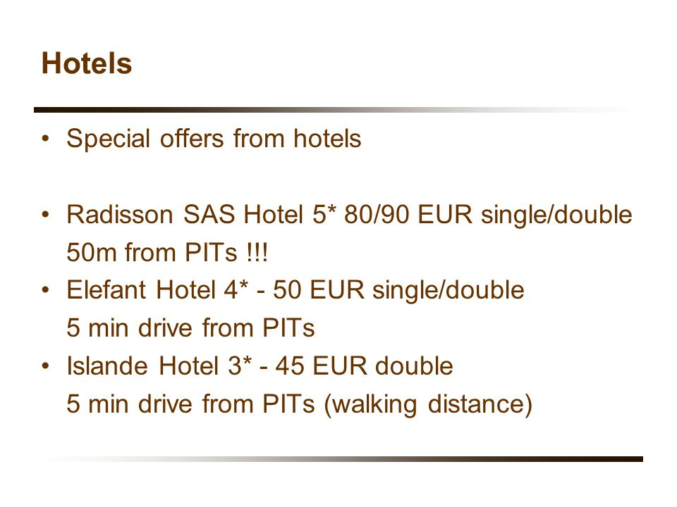 Hotels Special offers from hotels Radisson SAS Hotel 5* 80/90 EUR single/double 50m from PITs !!! Elefant Hotel 4* - 50 EUR single/double 5 min drive